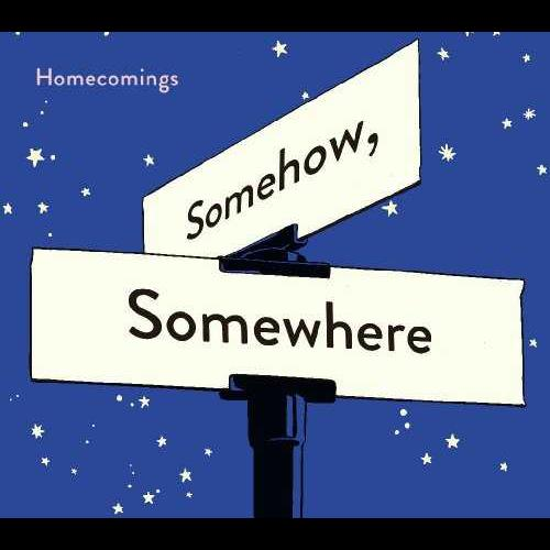 """Homecomings <BR>""""Somehow, Somewhere"""""""