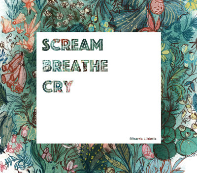 "Rihards Lībietis <BR>""Scream, Breathe, Cry"""
