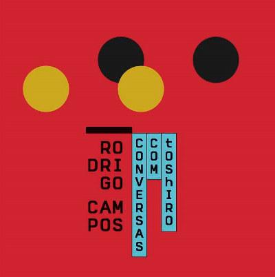 """Rodrigo Campos <BR>""""Conversas com Toshiro"""""""