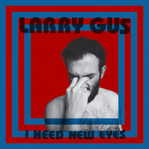 "Larry Gus <BR>""I Need New Eyes"""