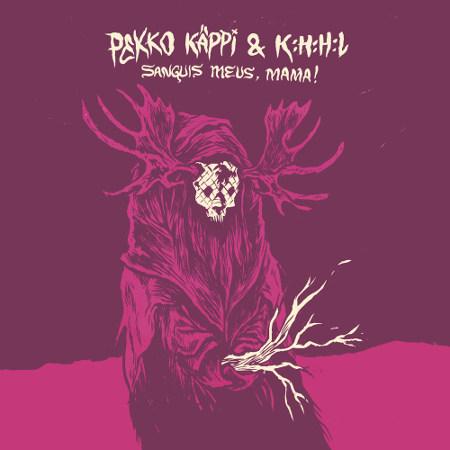 Pekko Käppi &#038; K:H:H:L <BR>&#8220;Sanguis Meus, Mama!&#8221;
