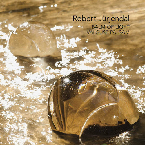 Robert Jürjendal <BR>&#8220;Balm of Light – Valguse palsam&#8221;