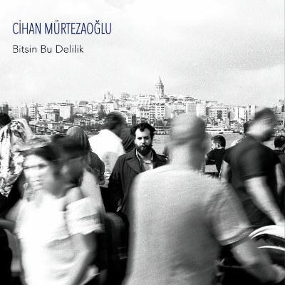 """Cihan Mürtezaoğlu <BR>""""Bitsin Bu Delilik"""""""