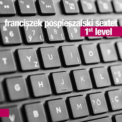 """Franciszek Pospieszalski Sextet <BR>""""1st Level"""""""