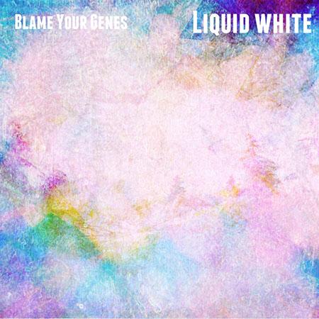 """Blame Your Genes <BR> """"Liquid White"""""""